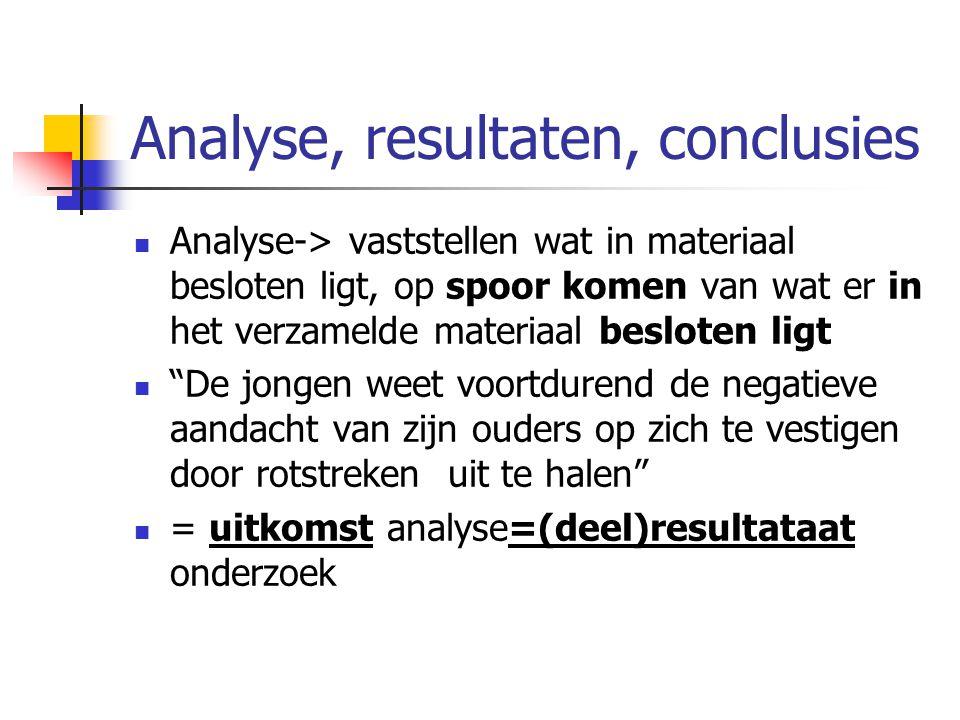 Analyse, resultaten, conclusies Analyse-> vaststellen wat in materiaal besloten ligt, op spoor komen van wat er in het verzamelde materiaal besloten l