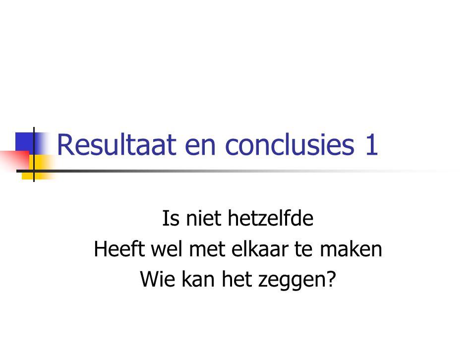 Resultaat en conclusies 1 Is niet hetzelfde Heeft wel met elkaar te maken Wie kan het zeggen?