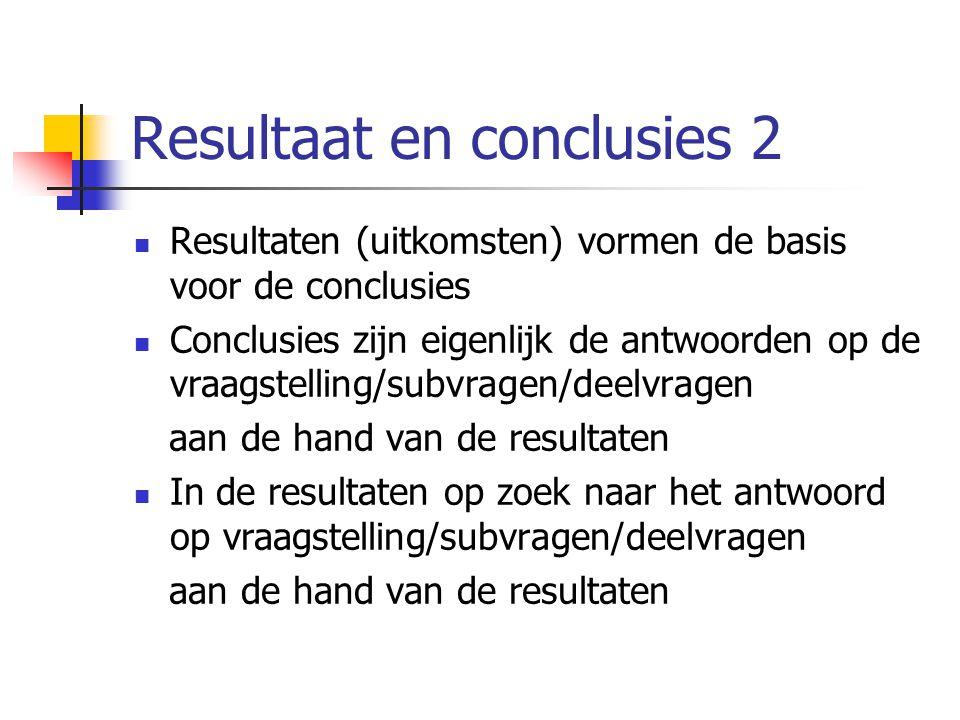 Resultaat en conclusies 2 Resultaten (uitkomsten) vormen de basis voor de conclusies Conclusies zijn eigenlijk de antwoorden op de vraagstelling/subvr