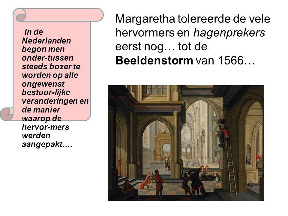 Margaretha probeerde een opstand te voorkomen maar werd teruggefloten door Filips II Ze werd vervangen door de 'ijzeren' hertog van Alva Die opstand sla ik wel even neer….