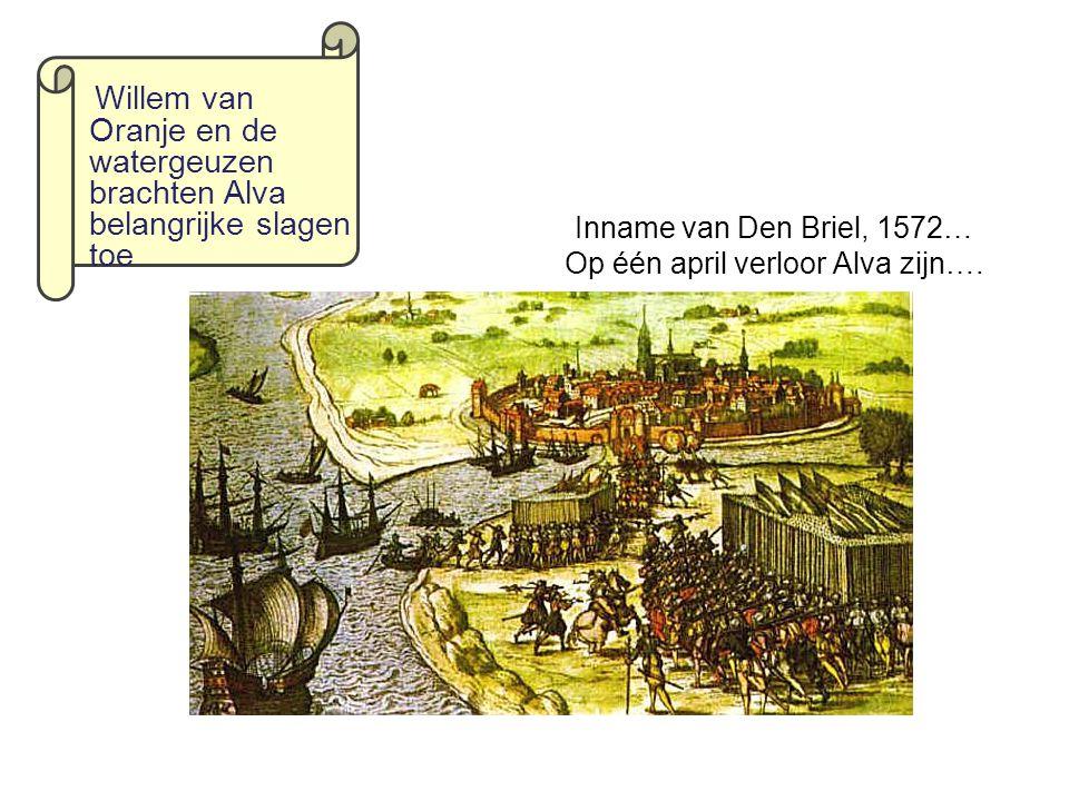 Inname van Den Briel, 1572… Op één april verloor Alva zijn…. Willem van Oranje en de watergeuzen brachten Alva belangrijke slagen toe