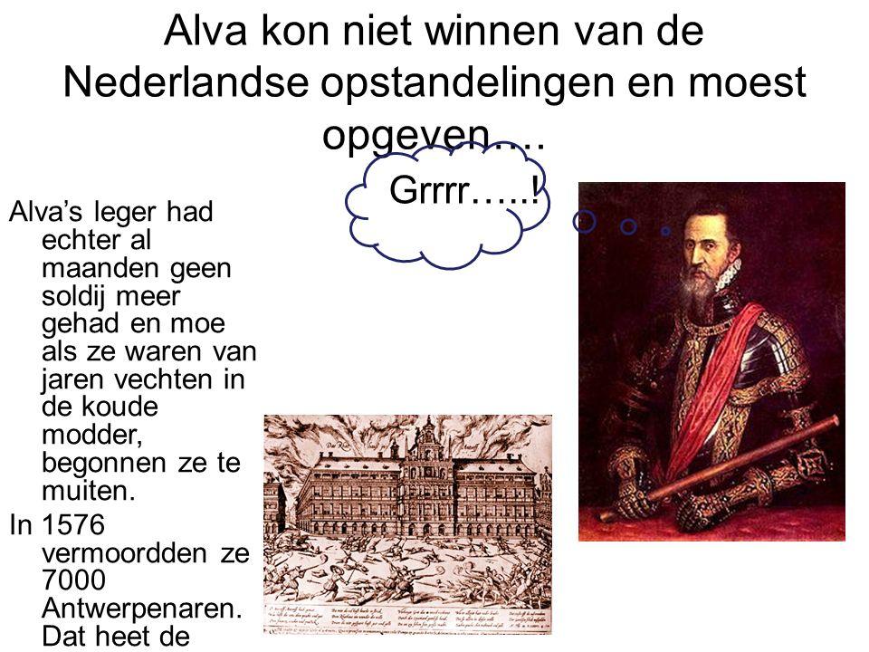 Alva kon niet winnen van de Nederlandse opstandelingen en moest opgeven…. Grrrr…..! Alva's leger had echter al maanden geen soldij meer gehad en moe a