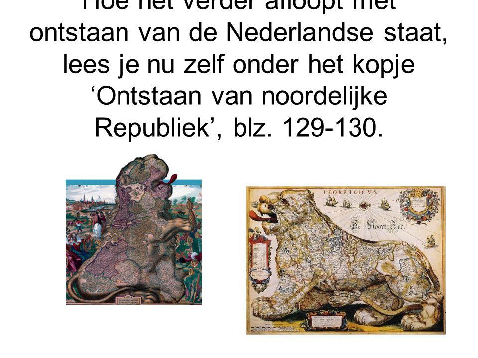 Hoe het verder afloopt met ontstaan van de Nederlandse staat, lees je nu zelf onder het kopje 'Ontstaan van noordelijke Republiek', blz. 129-130.