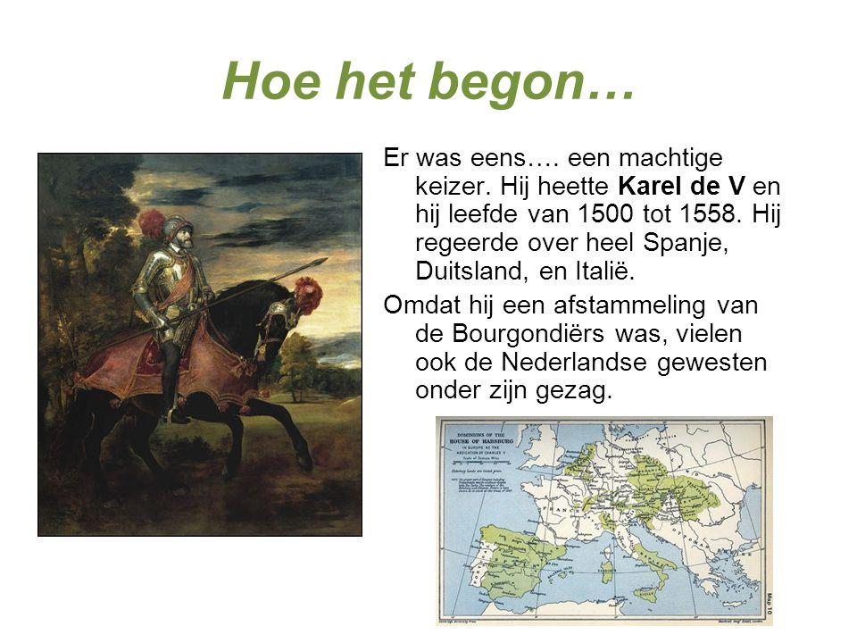 Hoe het begon… Er was eens…. een machtige keizer. Hij heette Karel de V en hij leefde van 1500 tot 1558. Hij regeerde over heel Spanje, Duitsland, en