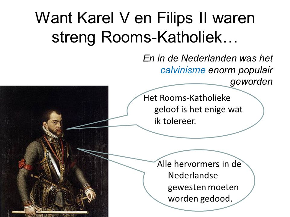 Want Karel V en Filips II waren streng Rooms-Katholiek… En in de Nederlanden was het calvinisme enorm populair geworden Het Rooms-Katholieke geloof is