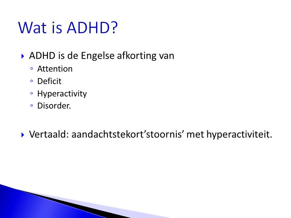  ADHD is de Engelse afkorting van ◦ Attention ◦ Deficit ◦ Hyperactivity ◦ Disorder.  Vertaald: aandachtstekort'stoornis' met hyperactiviteit.