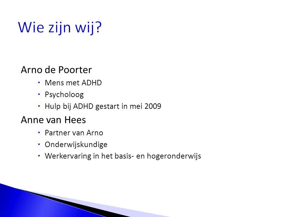 Arno de Poorter  Mens met ADHD  Psycholoog  Hulp bij ADHD gestart in mei 2009 Anne van Hees  Partner van Arno  Onderwijskundige  Werkervaring in