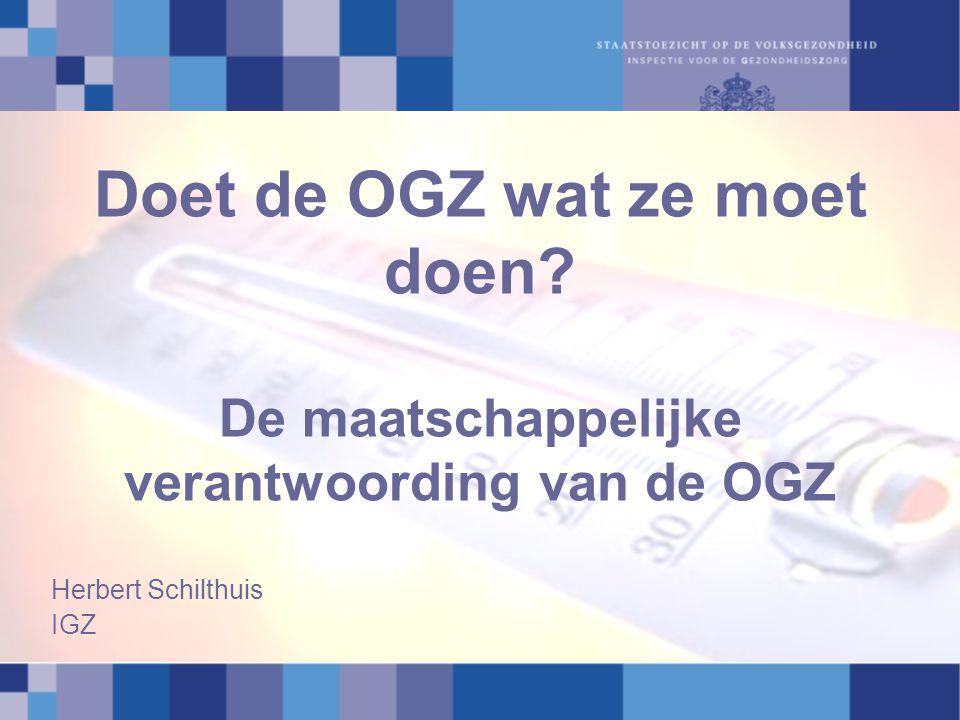 Doet de OGZ wat ze moet doen? De maatschappelijke verantwoording van de OGZ Herbert Schilthuis IGZ
