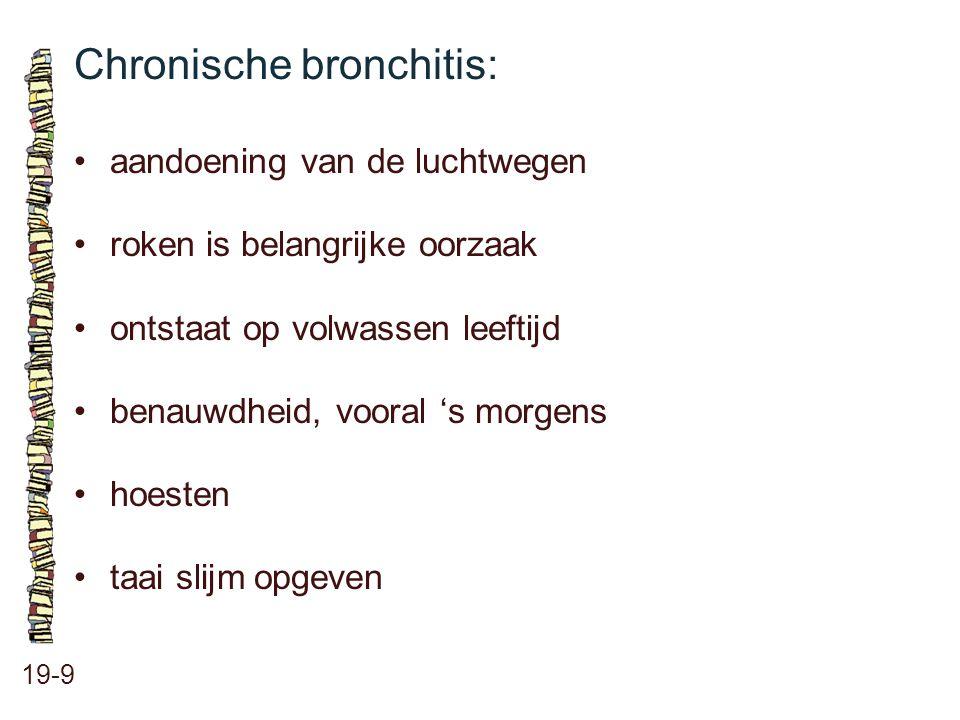 Chronische bronchitis: 19-9 aandoening van de luchtwegen roken is belangrijke oorzaak ontstaat op volwassen leeftijd benauwdheid, vooral 's morgens ho