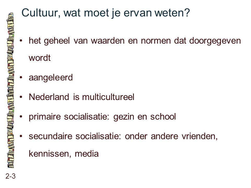 Cultuur, wat moet je ervan weten? 2-3 het geheel van waarden en normen dat doorgegeven wordt aangeleerd Nederland is multicultureel primaire socialisa