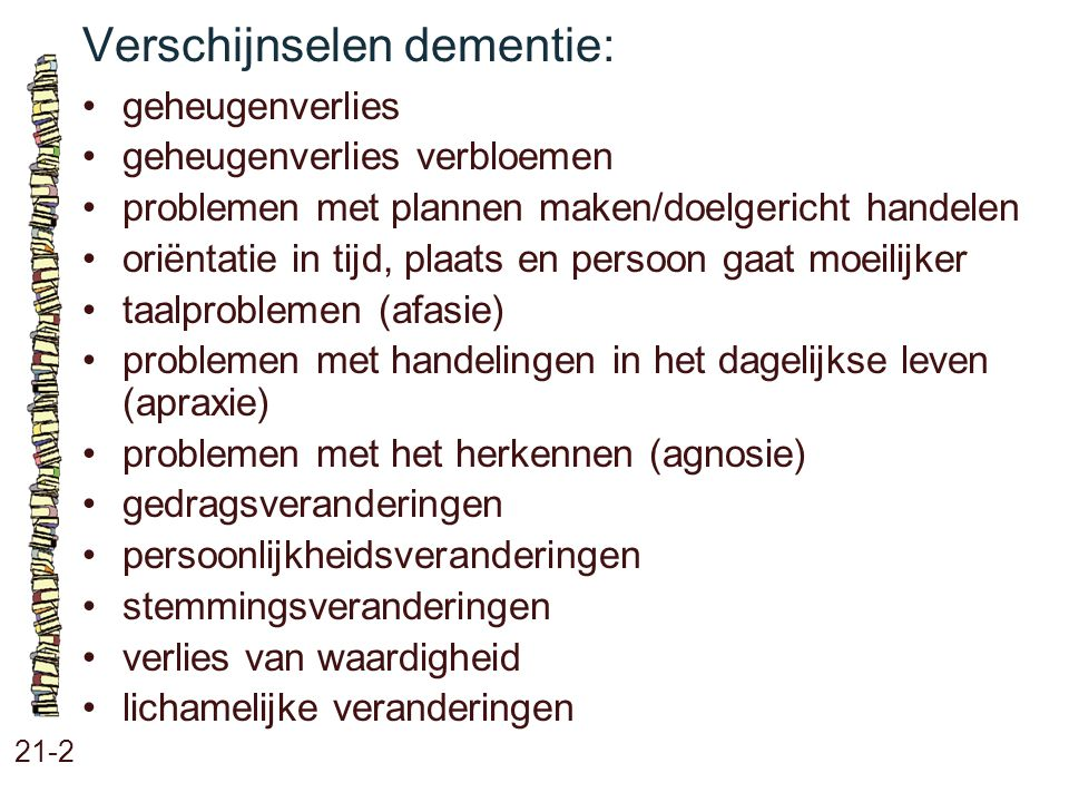 Verschijnselen dementie: 21-2 geheugenverlies geheugenverlies verbloemen problemen met plannen maken/doelgericht handelen oriëntatie in tijd, plaats e