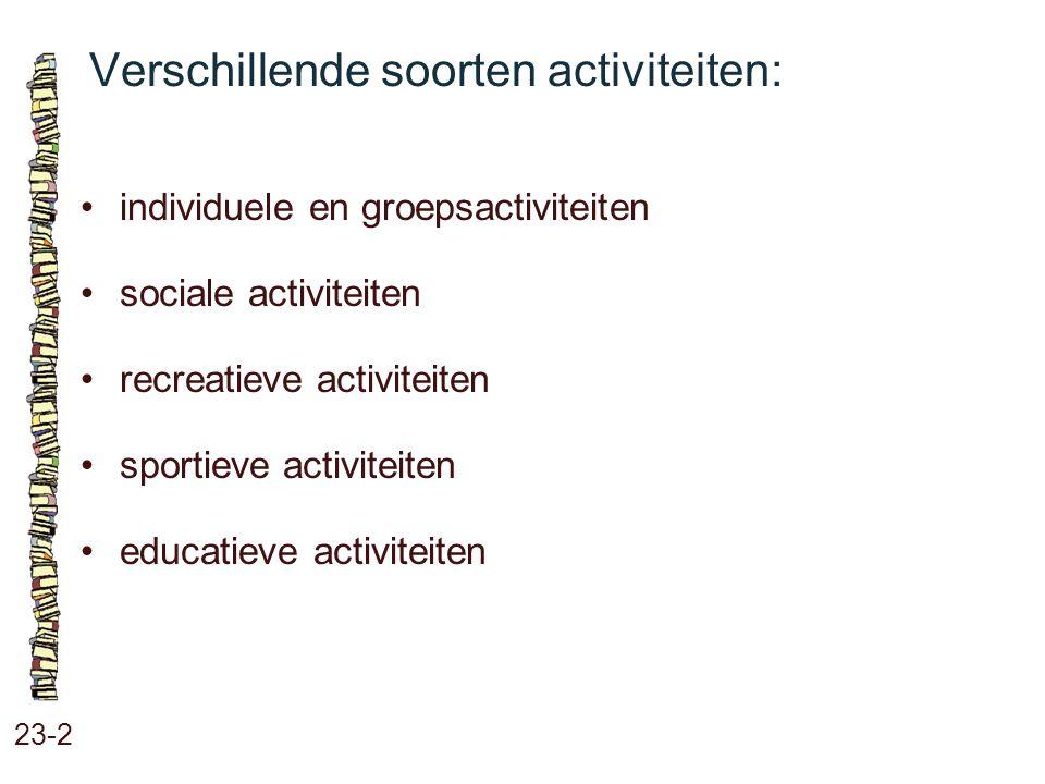 Verschillende soorten activiteiten: 23-2 individuele en groepsactiviteiten sociale activiteiten recreatieve activiteiten sportieve activiteiten educat