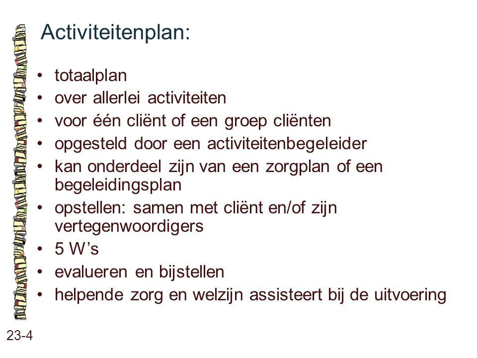 Activiteitenplan: 23-4 totaalplan over allerlei activiteiten voor één cliënt of een groep cliënten opgesteld door een activiteitenbegeleider kan onder