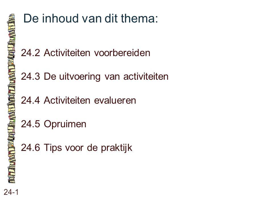 De inhoud van dit thema: 24-1 24.2Activiteiten voorbereiden 24.3 De uitvoering van activiteiten 24.4 Activiteiten evalueren 24.5 Opruimen 24.6 Tips vo