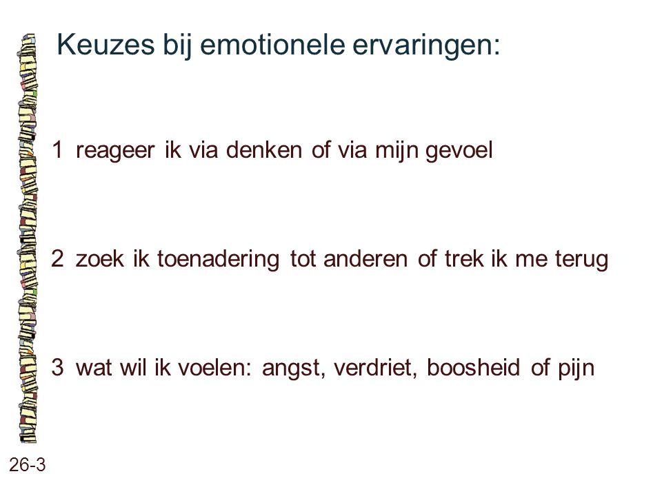 Keuzes bij emotionele ervaringen: 26-3 1reageer ik via denken of via mijn gevoel 2zoek ik toenadering tot anderen of trek ik me terug 3wat wil ik voel