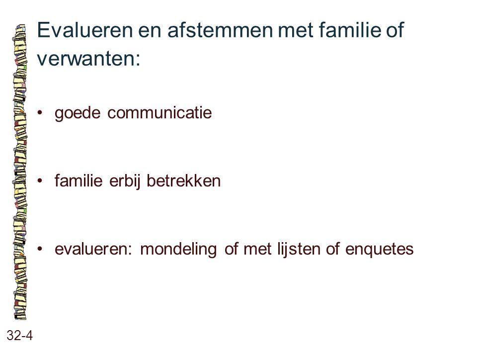 Evalueren en afstemmen met familie of verwanten: 32-4 goede communicatie familie erbij betrekken evalueren: mondeling of met lijsten of enquetes