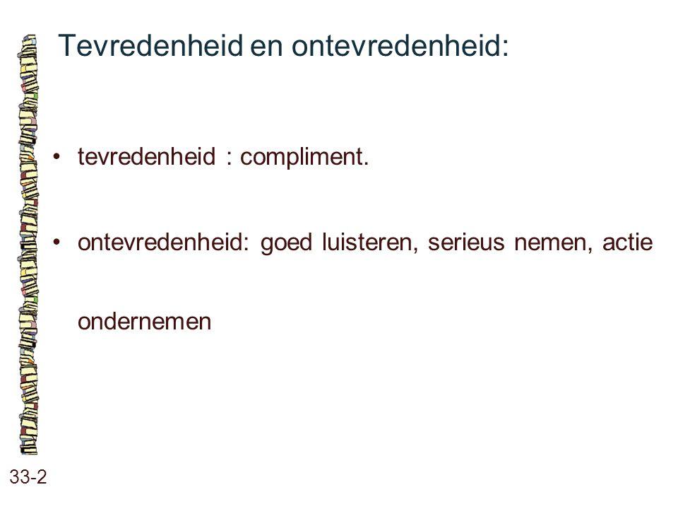 Tevredenheid en ontevredenheid: 33-2 tevredenheid : compliment. ontevredenheid: goed luisteren, serieus nemen, actie ondernemen