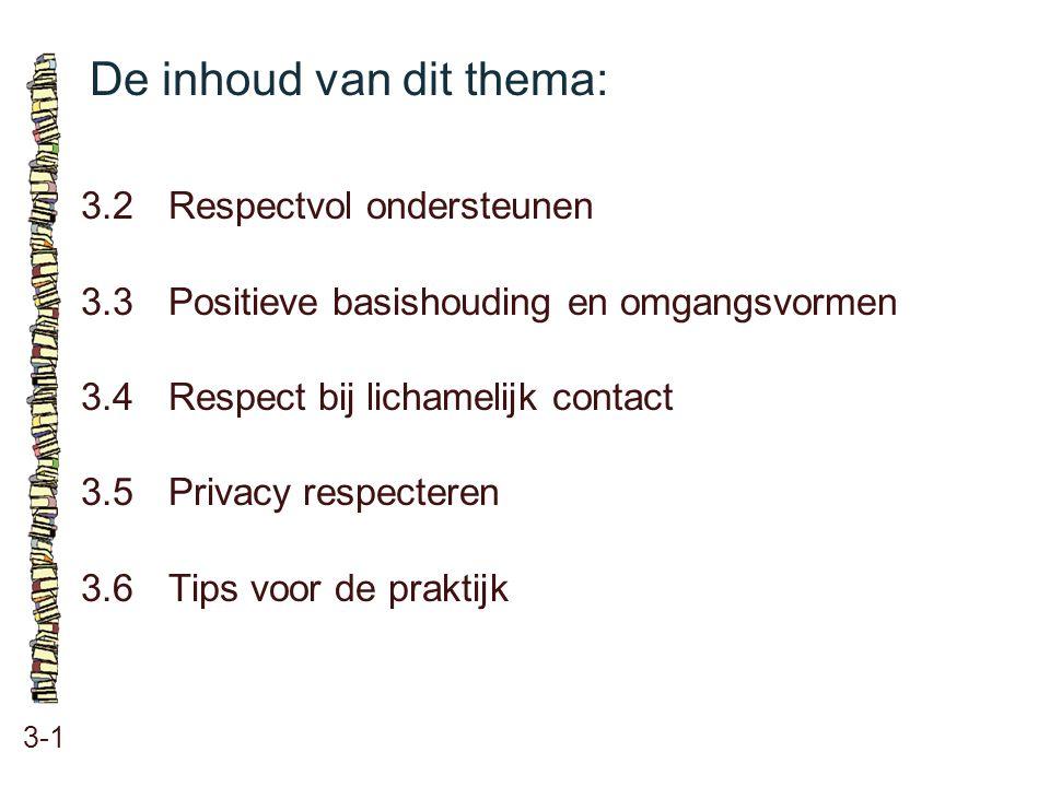 De inhoud van dit thema: 3-1 3.2 Respectvol ondersteunen 3.3 Positieve basishouding en omgangsvormen 3.4 Respect bij lichamelijk contact 3.5 Privacy r