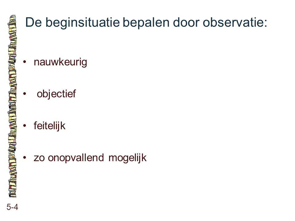 De beginsituatie bepalen door observatie: 5-4 nauwkeurig objectief feitelijk zo onopvallend mogelijk