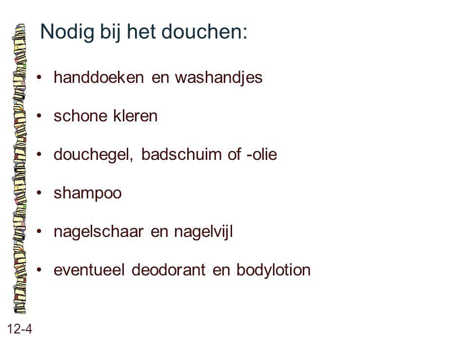 Nodig bij het douchen: 12-4 handdoeken en washandjes schone kleren douchegel, badschuim of -olie shampoo nagelschaar en nagelvijl eventueel deodorant