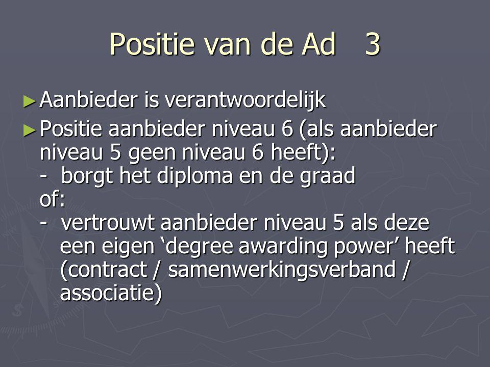 Positie van de Ad 3 ► Aanbieder is verantwoordelijk ► Positie aanbieder niveau 6 (als aanbieder niveau 5 geen niveau 6 heeft): - borgt het diploma en de graad of: - vertrouwt aanbieder niveau 5 als deze een eigen 'degree awarding power' heeft (contract / samenwerkingsverband / associatie)
