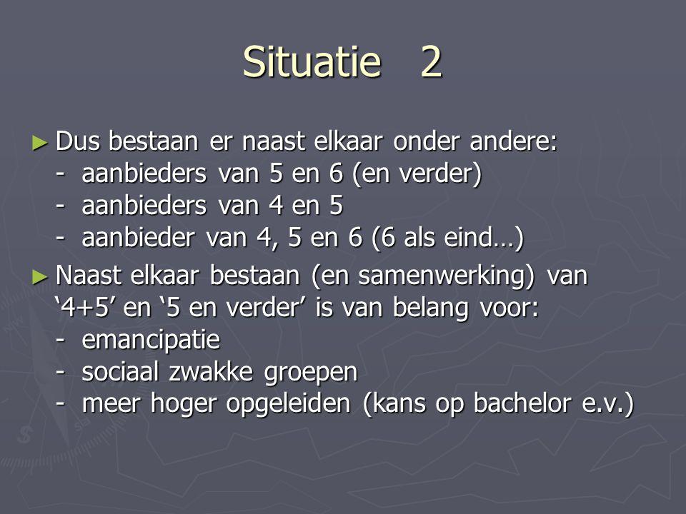 Situatie 2 ► Dus bestaan er naast elkaar onder andere: - aanbieders van 5 en 6 (en verder) - aanbieders van 4 en 5 - aanbieder van 4, 5 en 6 (6 als eind…) ► Naast elkaar bestaan (en samenwerking) van '4+5' en '5 en verder' is van belang voor: - emancipatie - sociaal zwakke groepen - meer hoger opgeleiden (kans op bachelor e.v.)