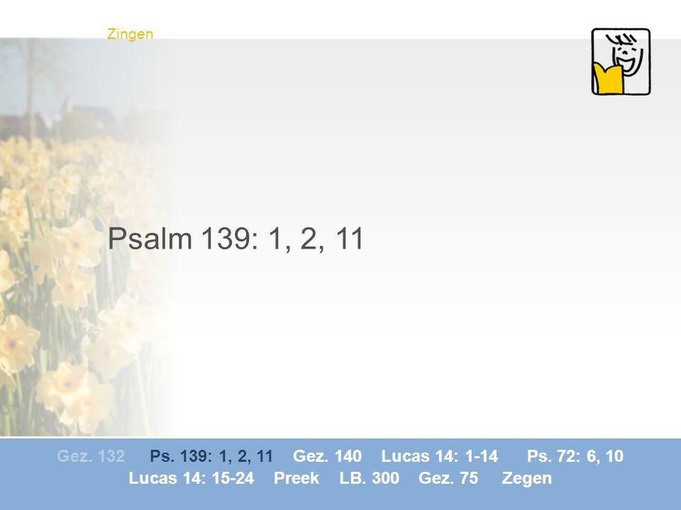 Gez. 132 Ps. 139: 1, 2, 11 Gez. 140 Lucas 14: 1-14 Ps. 72: 6, 10 Lucas 14: 15-24 Preek LB. 300 Gez. 75 Zegen Zingen Psalm 139: 1, 2, 11