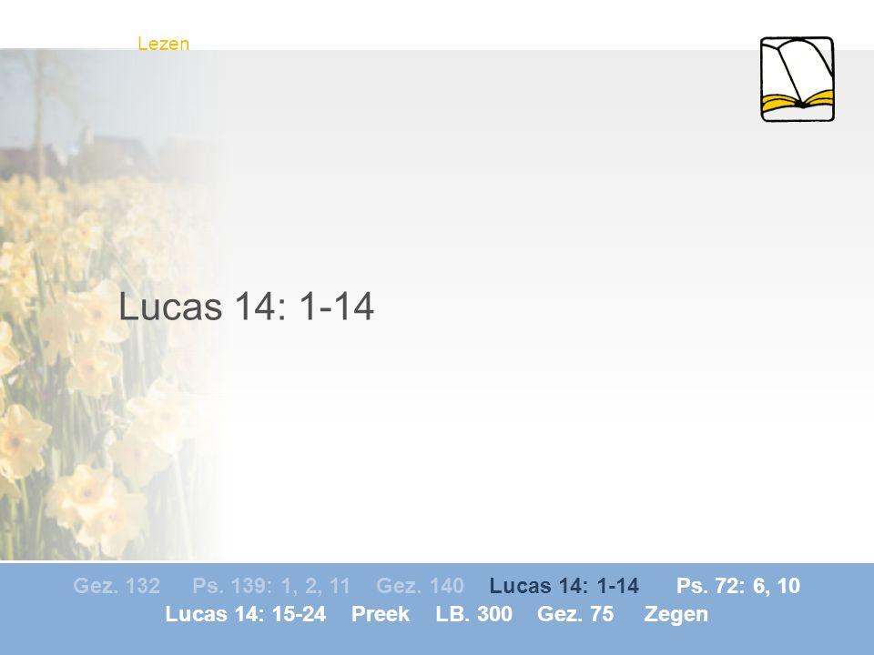 Gez. 132 Ps. 139: 1, 2, 11 Gez. 140 Lucas 14: 1-14 Ps. 72: 6, 10 Lucas 14: 15-24 Preek LB. 300 Gez. 75 Zegen Lezen Lucas 14: 1-14
