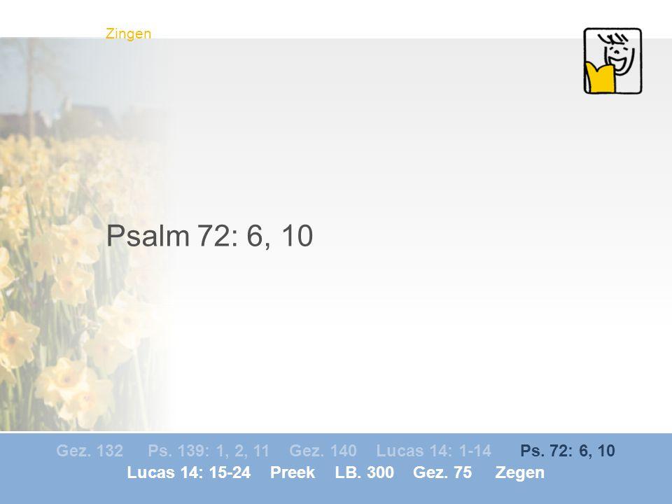 Gez. 132 Ps. 139: 1, 2, 11 Gez. 140 Lucas 14: 1-14 Ps. 72: 6, 10 Lucas 14: 15-24 Preek LB. 300 Gez. 75 Zegen Zingen Psalm 72: 6, 10