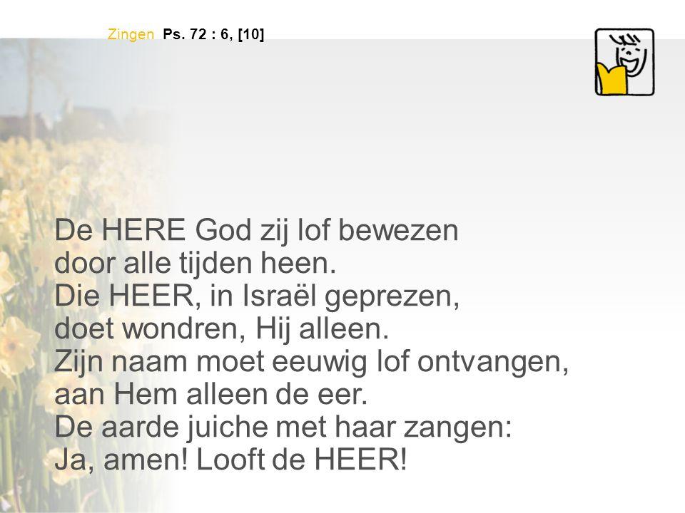 Zingen Ps. 72 : 6, [10] De HERE God zij lof bewezen door alle tijden heen. Die HEER, in Israël geprezen, doet wondren, Hij alleen. Zijn naam moet eeuw