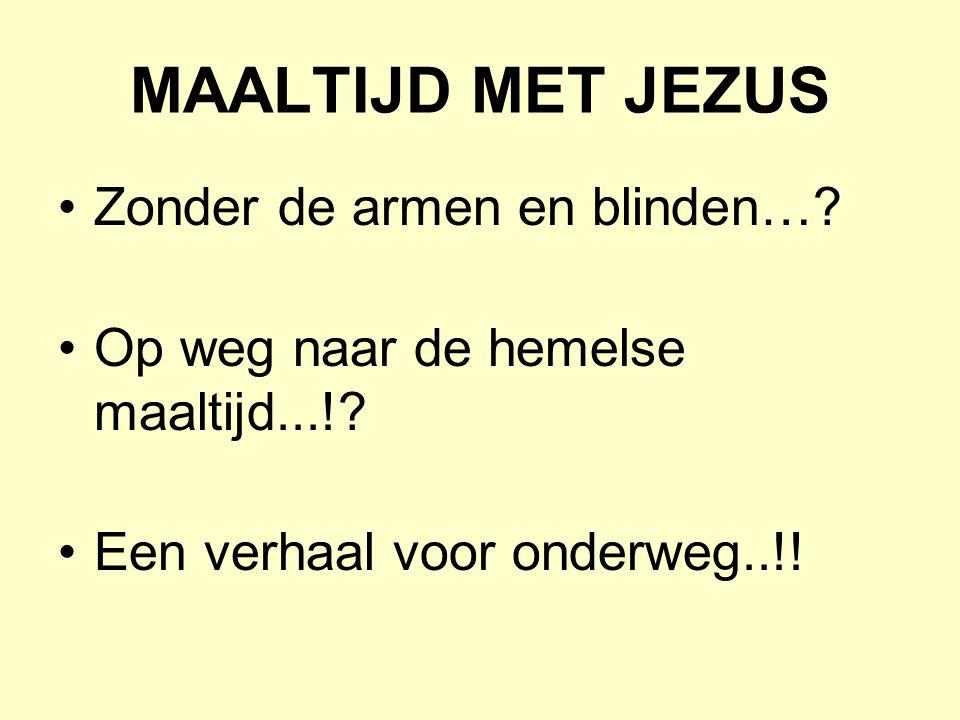 MAALTIJD MET JEZUS Zonder de armen en blinden…? Op weg naar de hemelse maaltijd...!? Een verhaal voor onderweg..!!