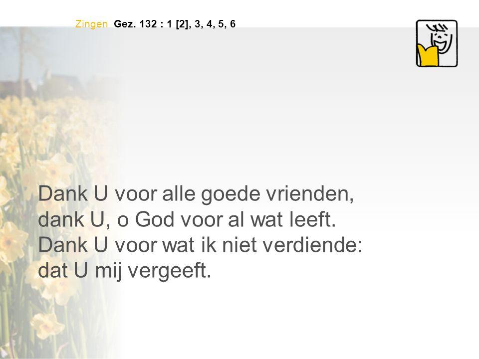 Zingen Gez. 132 : 1 [2], 3, 4, 5, 6 Dank U voor alle goede vrienden, dank U, o God voor al wat leeft. Dank U voor wat ik niet verdiende: dat U mij ver