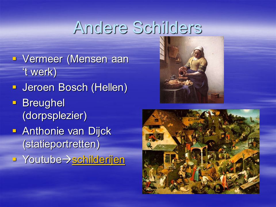 Andere Schilders  Vermeer (Mensen aan 't werk)  Jeroen Bosch (Hellen)  Breughel (dorpsplezier)  Anthonie van Dijck (statieportretten)  Youtube  schilderijen schilderijen