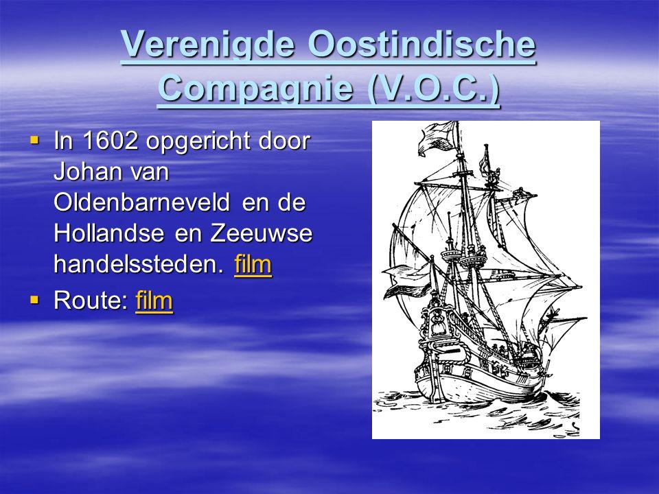 Verenigde Oostindische Compagnie (V.O.C.)  In 1602 opgericht door Johan van Oldenbarneveld en de Hollandse en Zeeuwse handelssteden.