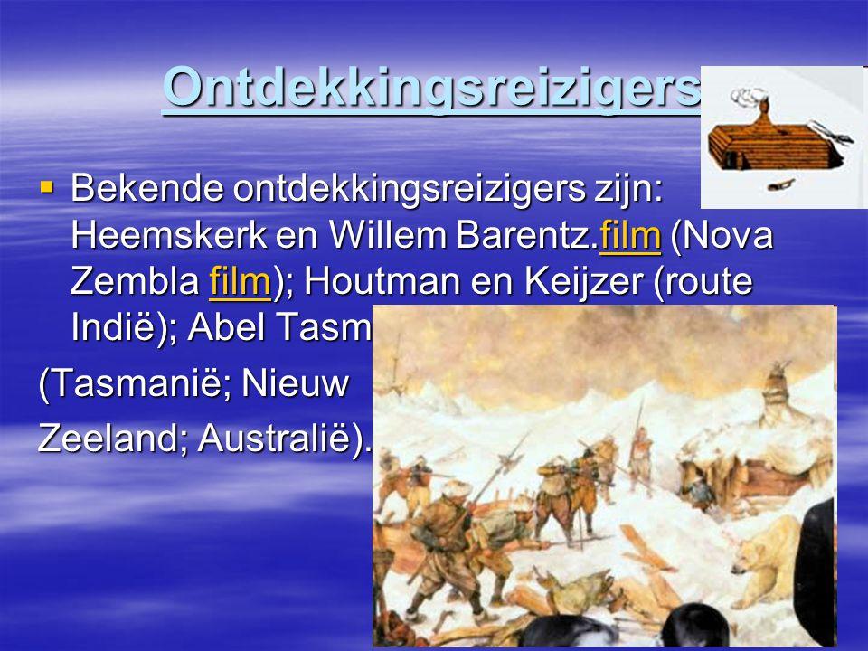 Ontdekkingsreizigers  Bekende ontdekkingsreizigers zijn: Heemskerk en Willem Barentz.film (Nova Zembla film); Houtman en Keijzer (route Indië); Abel Tasman film (Tasmanië; Nieuw Zeeland; Australië).