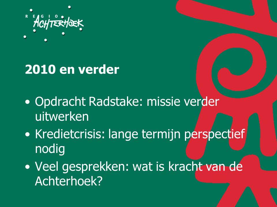 2010 en verder Opdracht Radstake: missie verder uitwerken Kredietcrisis: lange termijn perspectief nodig Veel gesprekken: wat is kracht van de Achterhoek?