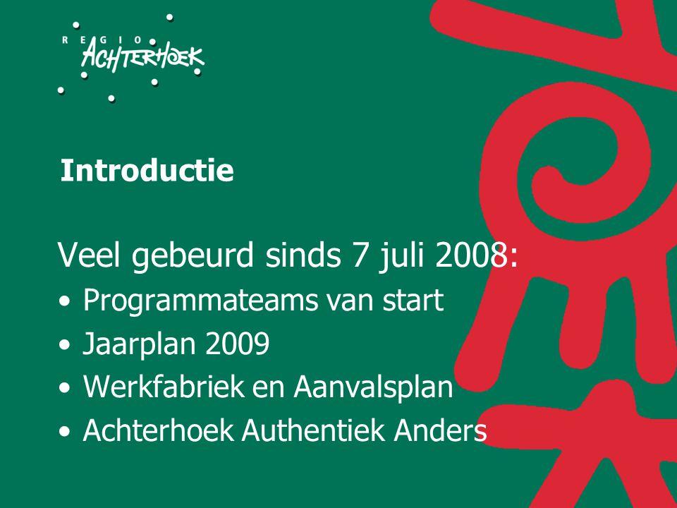 Introductie Veel gebeurd sinds 7 juli 2008: Programmateams van start Jaarplan 2009 Werkfabriek en Aanvalsplan Achterhoek Authentiek Anders