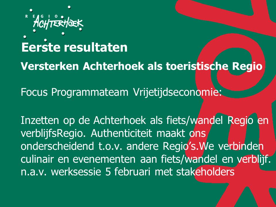 Eerste resultaten Versterken Achterhoek als toeristische Regio Focus Programmateam Vrijetijdseconomie: Inzetten op de Achterhoek als fiets/wandel Regio en verblijfsRegio.