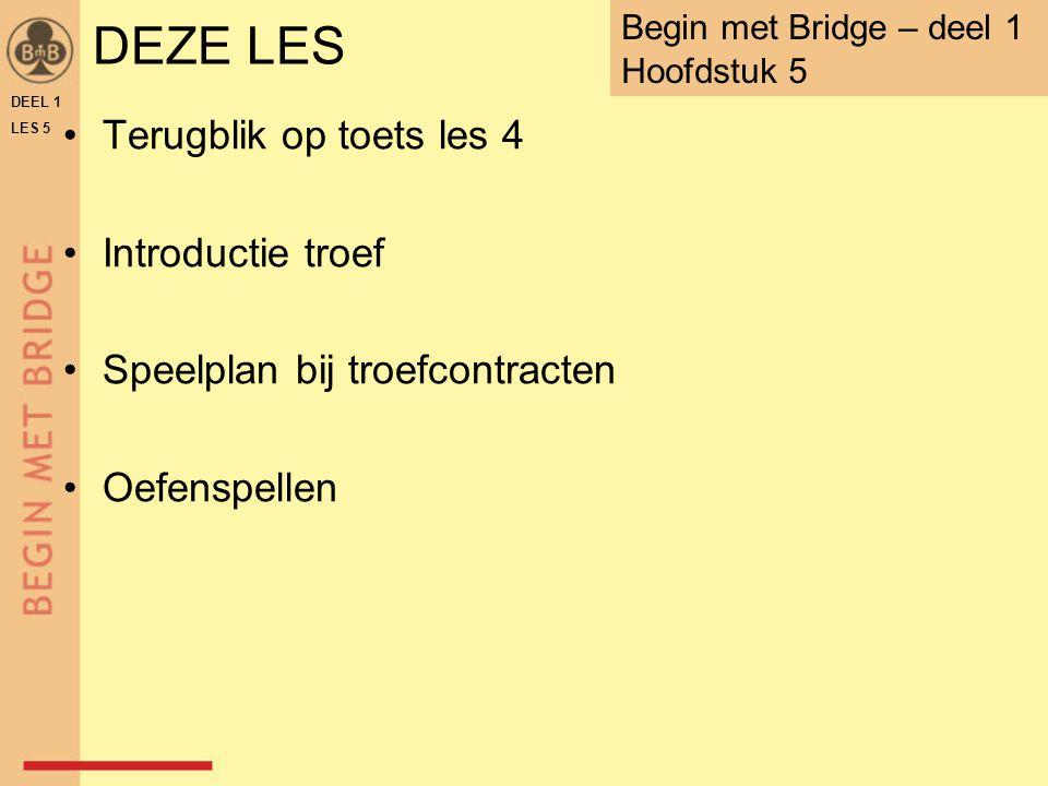 DEZE LES Terugblik op toets les 4 Introductie troef Speelplan bij troefcontracten Oefenspellen DEEL 1 LES 5 Begin met Bridge – deel 1 Hoofdstuk 5