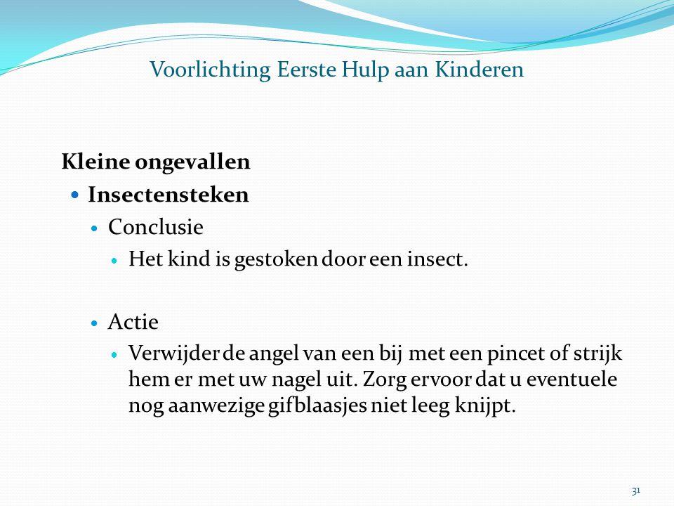 Voorlichting Eerste Hulp aan Kinderen Kleine ongevallen Insectensteken Conclusie Het kind is gestoken door een insect. Actie Verwijder de angel van ee