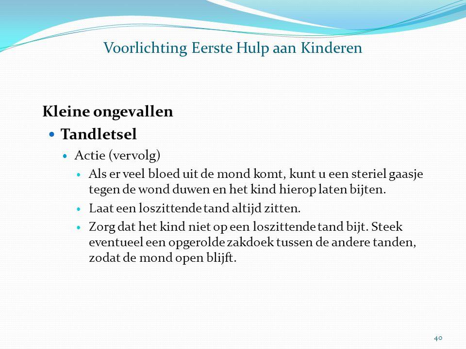 Voorlichting Eerste Hulp aan Kinderen Kleine ongevallen Tandletsel Actie (vervolg) Als er veel bloed uit de mond komt, kunt u een steriel gaasje tegen