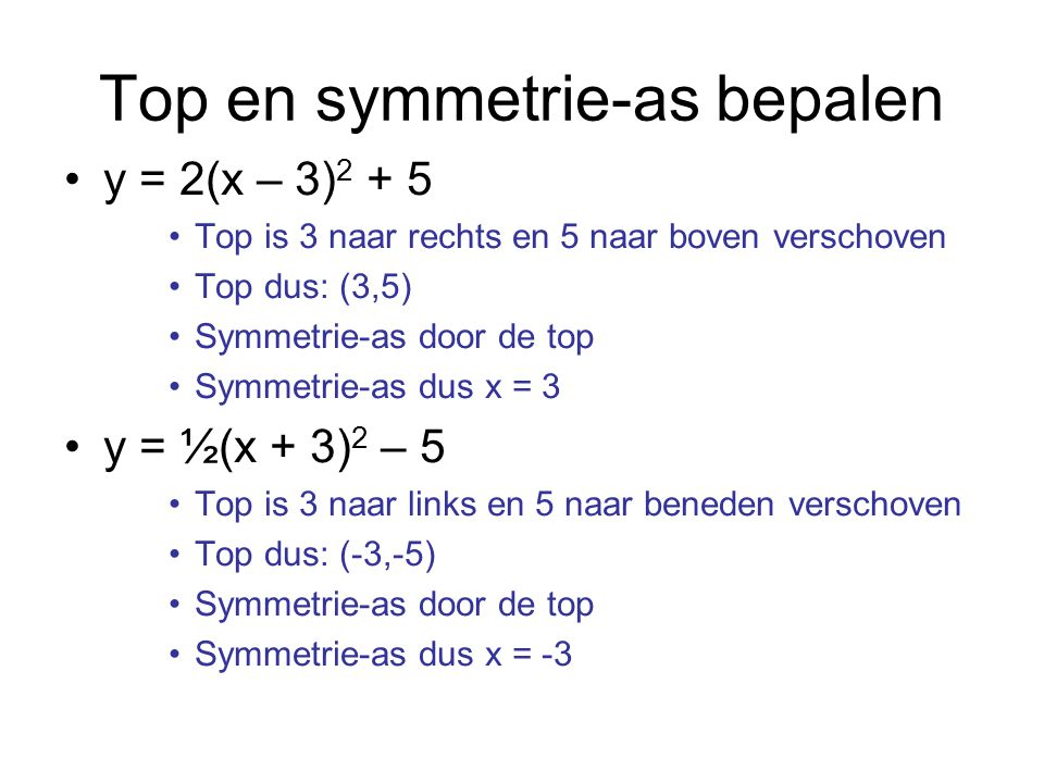 Top en symmetrie-as bepalen y = 2(x – 3) 2 + 5 Top is 3 naar rechts en 5 naar boven verschoven Top dus: (3,5) Symmetrie-as door de top Symmetrie-as du