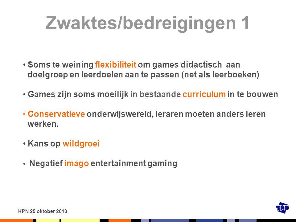 KPN 25 oktober 2010 Zwaktes/bedreigingen 1 Soms te weining flexibiliteit om games didactisch aan doelgroep en leerdoelen aan te passen (net als leerbo