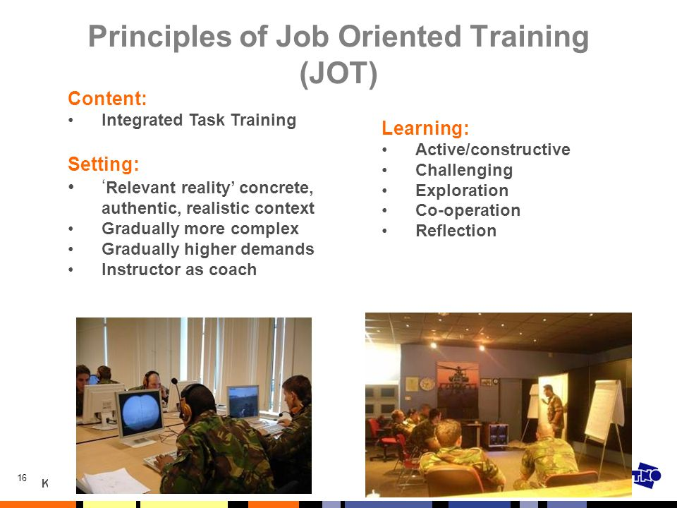 KPN 25 oktober 2010 I/ITSEC 2008Bloody Serious Gaming - Experiences with Job Oriented Training16 Principles of Job Oriented Training (JOT) Learning: A