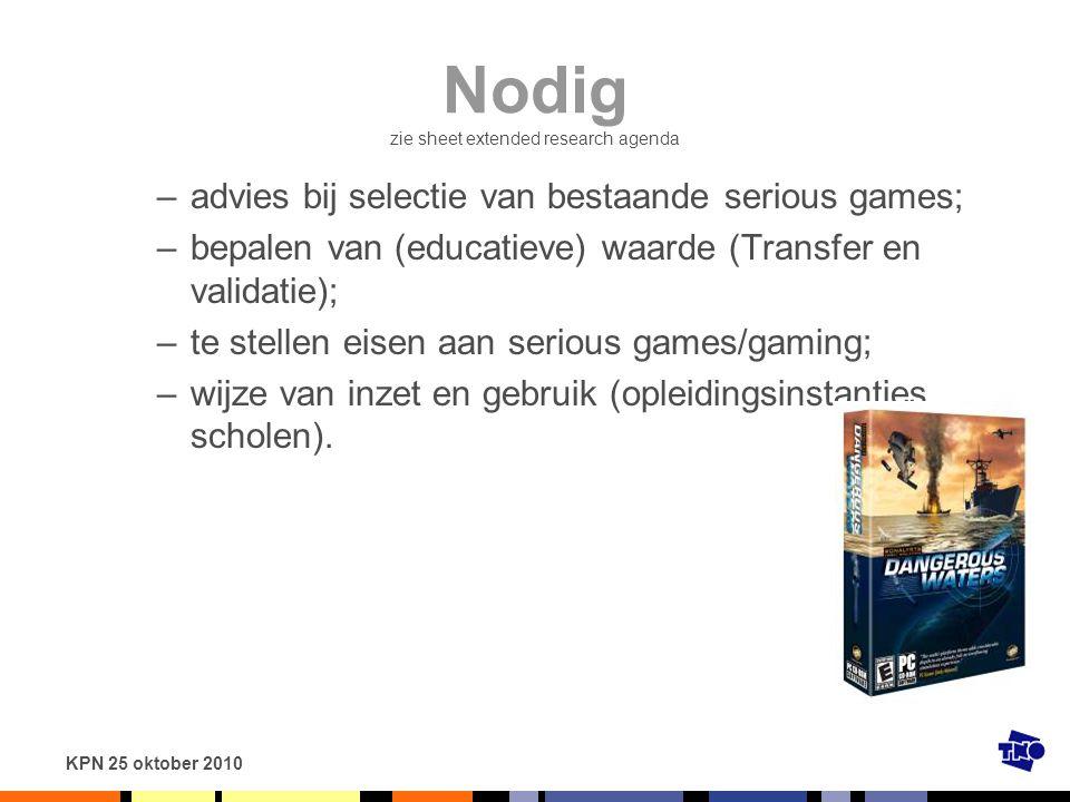 KPN 25 oktober 2010 Nodig zie sheet extended research agenda –advies bij selectie van bestaande serious games; –bepalen van (educatieve) waarde (Trans