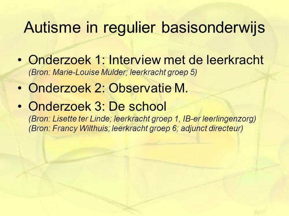 Autisme in regulier basisonderwijs Onderzoek 1: Interview met de leerkracht (Bron: Marie-Louise Mulder; leerkracht groep 5) Onderzoek 2: Observatie M.