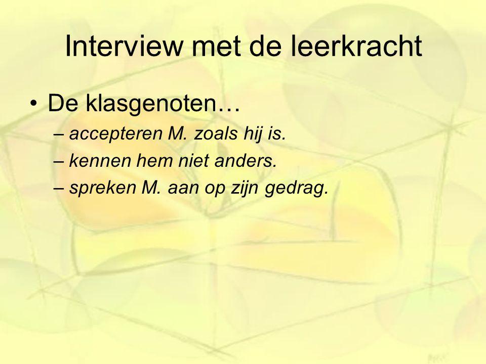 Interview met de leerkracht De klasgenoten… –accepteren M. zoals hij is. –kennen hem niet anders. –spreken M. aan op zijn gedrag.
