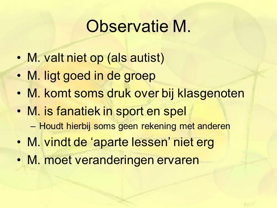 Observatie M. M. valt niet op (als autist) M. ligt goed in de groep M. komt soms druk over bij klasgenoten M. is fanatiek in sport en spel –Houdt hier