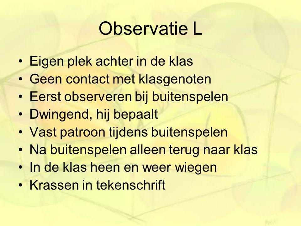 Observatie L Eigen plek achter in de klas Geen contact met klasgenoten Eerst observeren bij buitenspelen Dwingend, hij bepaalt Vast patroon tijdens bu