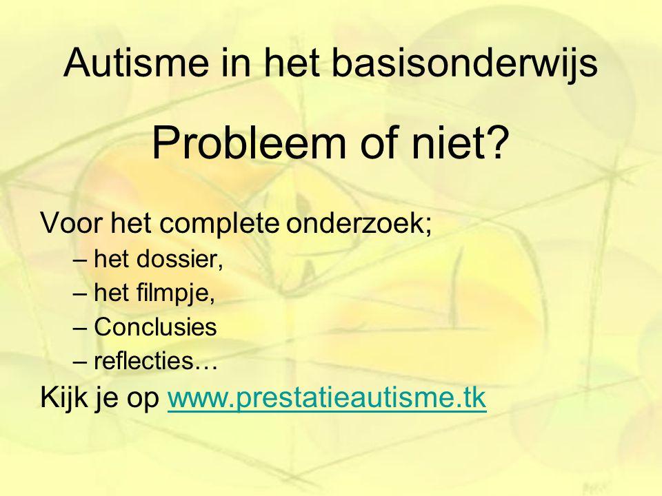 Autisme in het basisonderwijs Probleem of niet? Voor het complete onderzoek; –het dossier, –het filmpje, –Conclusies –reflecties… Kijk je op www.prest